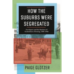 How the Suburbs Were Segregated: Developers and the Business of Exclusionary Housing, 1890-1960