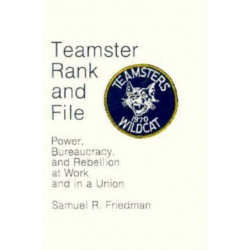 Teamster Rank and File: Power, Bureaucracy, and Rebellion at Work and in a Union