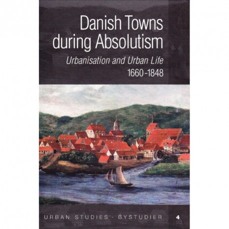 Danish Towns during Absolutism: urbanisation and urban life 1660-1848