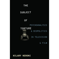 The Subject of Torture: Psychoanalysis and Biopolitics in Television and Film