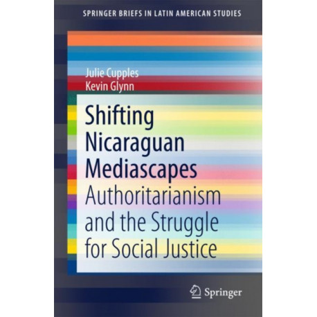 Shifting Nicaraguan Mediascapes: Authoritarianism and the Struggle for Social Justice