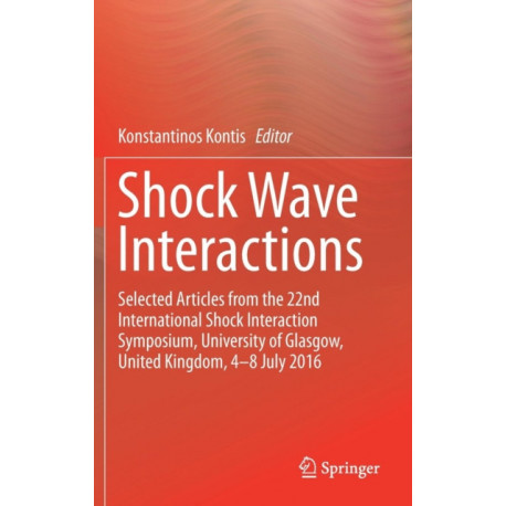 Shock Wave Interactions: Selected Articles from the 22nd International Shock Interaction Symposium, University of Glasgow, United Kingdom, 4-8 July 2016