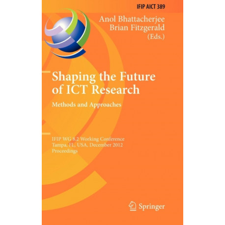 Shaping the Future of ICT Research: Methods and Approaches: IFIP WG 8.2 Working Conference, Tampa, FL, USA, December 13-14, 2012, Proceedings