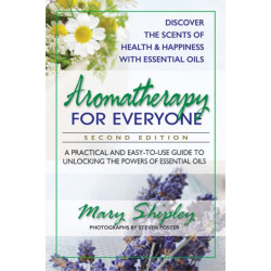 Aromatherapy for Everyone: A Practical and Easy-to-Use Guide to Unlocking the Powers of Essential Oils