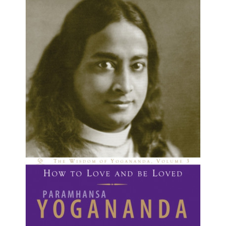 How to Love and be Loved: The Wisdom of Yogananda, Volume 3