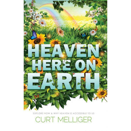 Heaven Here on Earth: Explore How & Why Heaven is Accessible to Us