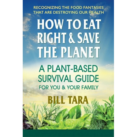 How to Eat Right & Save the Planet: A Plant-Based Survival Guide for You & Your Family