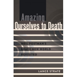 Amazing Ourselves to Death: Neil Postman's Brave New World Revisited