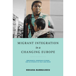 Migrant Integration in a Changing Europe: Immigrants, European Citizens, and Co-ethnics in Italy and Spain