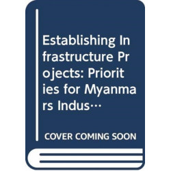 Establishing Infrastructure Projects: Priorities for Myanmars Industrial Development Part II: The Role of the State