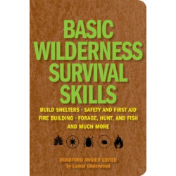 Basic Wilderness Survival Skills: Shelter Building * Safety and First Aid * Fire Building * Foraging, Hunting, and Fishing * and Much More