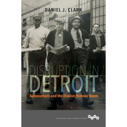 Disruption in Detroit: Autoworkers and the Elusive Postwar Boom