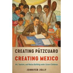 Creating Patzcuaro, Creating Mexico: Art, Tourism, and Nation Building under Lazaro Cardenas