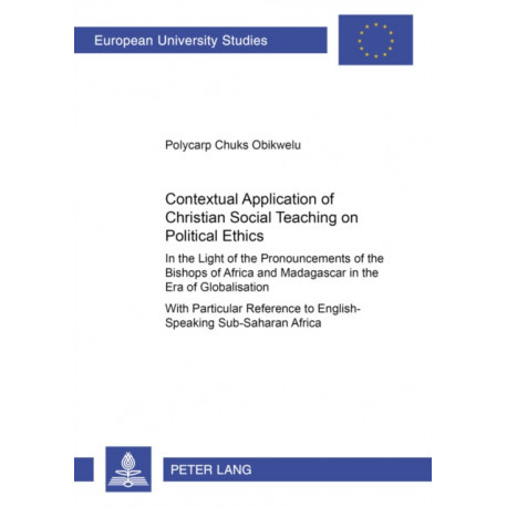 Contextual Application of Christian Social Teaching on Political Ethics: in the Light of the Pronouncements of the Bishops of Africa and Madagascar in the Era of Globalisation : with Particular Reference to English-speaking Sub-Saharan Africa
