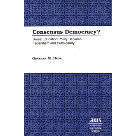 Consensus Democracy?: Swiss Education Policy Between Federalism and Subsidiarity