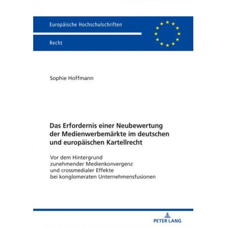 Das Erfordernis einer Neubewertung der Medienwerbemarkte im deutschen und europaischen Kartellrecht- Vor dem Hintergrund zunehmender Medienkonvergenz und crossmedialer Effekte bei konglomeraten Unternehmensfusionen: VOR Dem Hintergrund Zunehmender Medienk