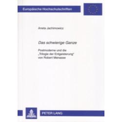 """""""Das Schwierige Ganze"""": Postmoderne Und Die """"Trilogie Der Entgeisterung"""" Von Robert Menasse"""