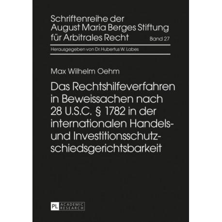 Das Rechtshilfeverfahren in Beweissachen Nach 28 U.S.C.  1782 in Der Internationalen Handels- Und Investitionsschutzschiedsgerichtsbarkeit