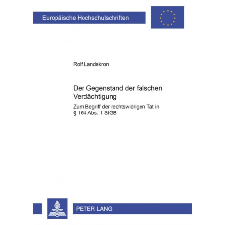 """Der Gegenstand der falschen Verdaechtigung: Zum Begriff der """"rechtswidrigen Tat"""" in  164 Abs. 1 StGB"""