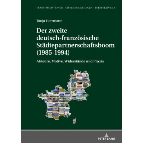 Der Der Zweite Deutsch-Franzoesische Stadtepartnerschaftsboom (1985-1994): Akteure, Motive, Widerstande Und Praxis