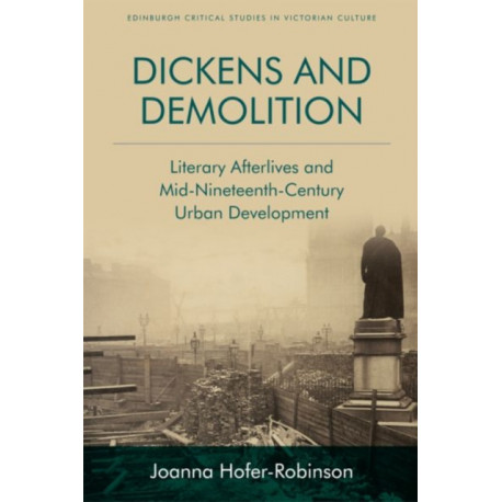 Dickens and Demolition: Literary Afterlives and Mid-Nineteenth Century Urban Development