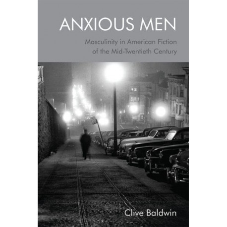 Anxious Men: Masculinity in American Fiction of the Mid-Twentieth Century