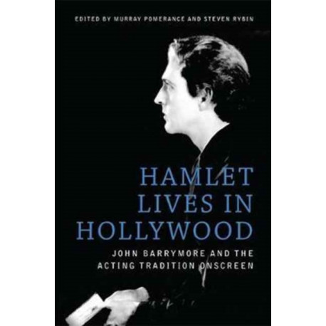 Hamlet Lives in Hollywood: John Barrymore and the Acting Tradition Onscreen