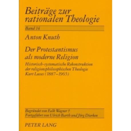 Der Protestantismus ALS Moderne Religion: Historisch-Systematische Rekonstruktion Der Religionsphilosophischen Theologie Kurt Leeses (1887-1965)