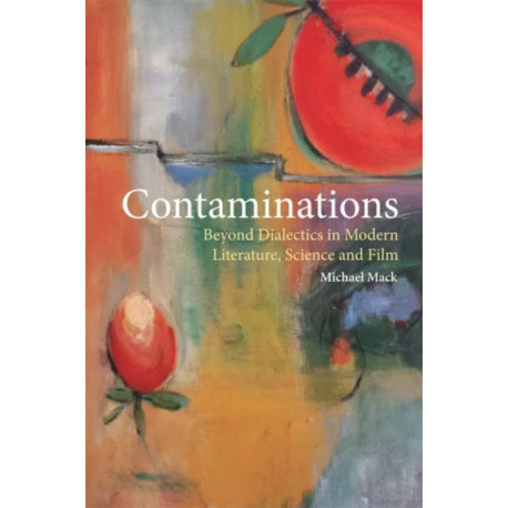 Contaminations: Beyond Dialectics in Modern Literature, Science and Film
