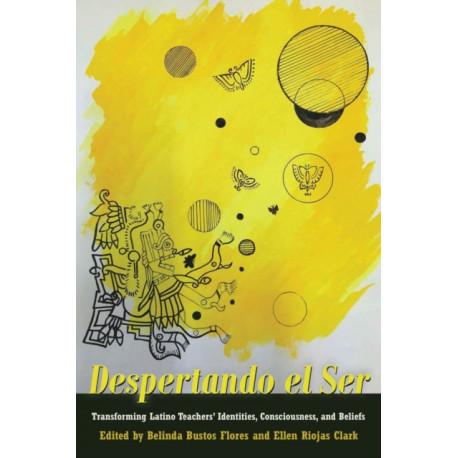 Despertando el Ser: Transforming Latino Teachers' Identities, Consciousness, and Beliefs