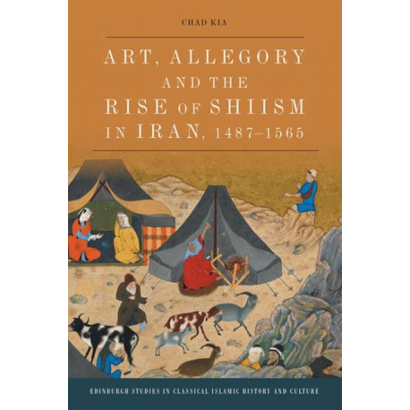 Art, Allegory and the Rise of Shi'Ism in Iran, 1467-1565