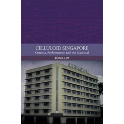Celluloid Singapore: Cinema, Performance and the National