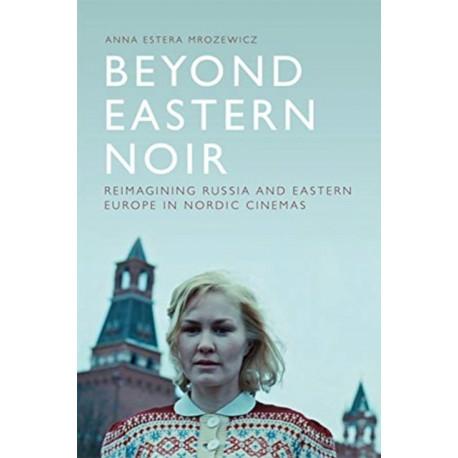 Beyond Eastern Noir: Reimagining Russia and Eastern Europe in Nordic Cinemas