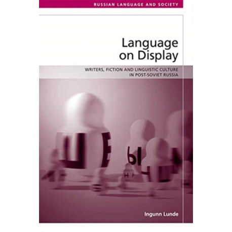 Language on Display: Writers, Fiction and Linguistic Culture in Post-Soviet Russia