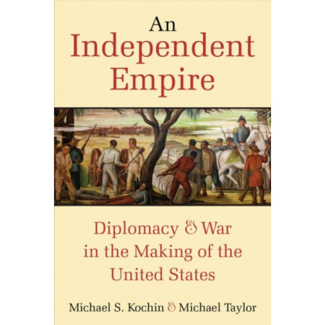 An Independent Empire: Diplomacy & War in the Making of the United States