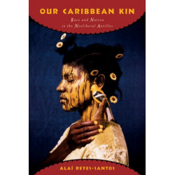 Our Caribbean Kin: Race and Nation in the Neoliberal Antilles