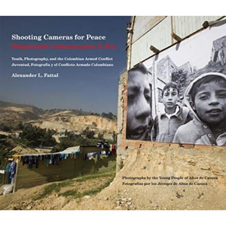 Shooting Cameras for Peace / Disparando Camaras para la Paz: Youth, Photography, and the Colombian Armed Conflict / Juventud, Fotografia y el Conflicto Armado Colombiano
