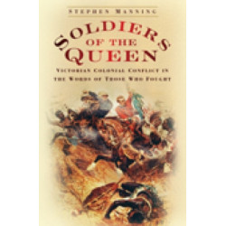 Soldiers of the Queen: Victorian Colonial Conflict in the Words of those who Fought