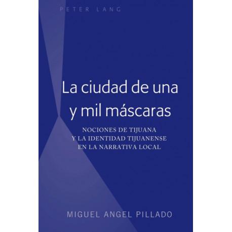 La Ciudad de Una Y Mil Mascaras: Nociones de Tijuana Y La Identidad Tijuanense En La Narrativa Local