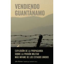 Vendiendo Guantanamo- Explosion de la propaganda sobre la prision militar mas infame de los Estados Unidos: Explosion de la Propaganda Sobre La Prision Militar Mas Infame de Los Estados Unidos