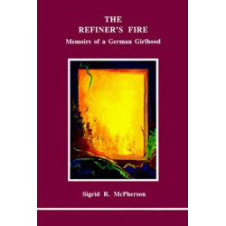 The Refiner's Fire: Memoirs of a German Girlhood