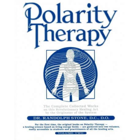 Polarity Therapy: The Complete Collected Works by the Founder of the System