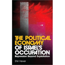 The Political Economy of Israel's Occupation: Repression Beyond Exploitation