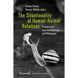The Situationality of Human-Animal Relations - Perspectives from Anthropology and Philosophy: Perspectives from Anthropology and Philosophy