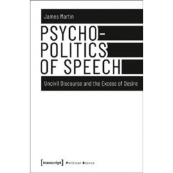 Psychopolitics of Speech - Uncivil Discourse and the Excess of Desire: Uncivil Discourse and the Excess of Desire