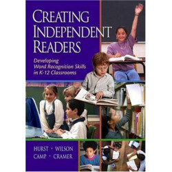 Creating Independent Readers: Developing Word Recognition Skills in K-12 Classrooms: Developing Word Recognition Skills in K-12 Classrooms