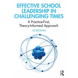 Effective School Leadership in Challenging Times: A Practice-First, Theory-Informed Approach