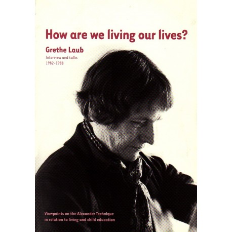 How are we living our lives: Grethe Laub - interview and talks 1982-1988 - viewpoint on the Alexander technique in relation to living and child education