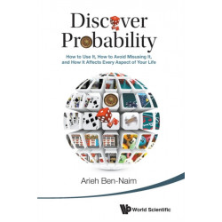 Discover Probability: How To Use It, How To Avoid Misusing It, And How It Affects Every Aspect Of Your Life