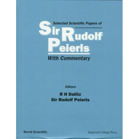 Selected Scientific Papers Of Sir Rudolf Peierls, With Commentary By The Author